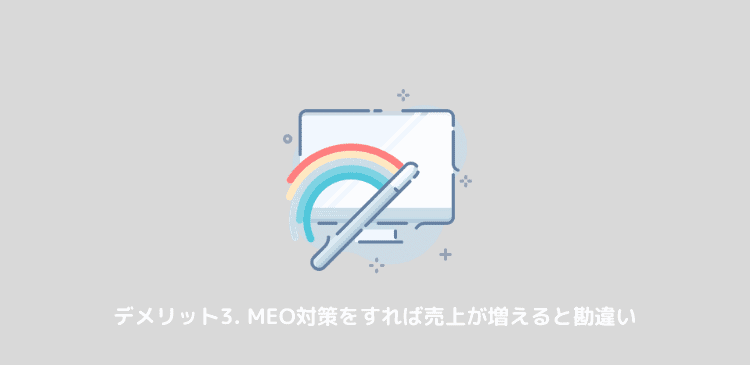 meoのデメリット:MEO対策をすれば売上が上がると勘違い